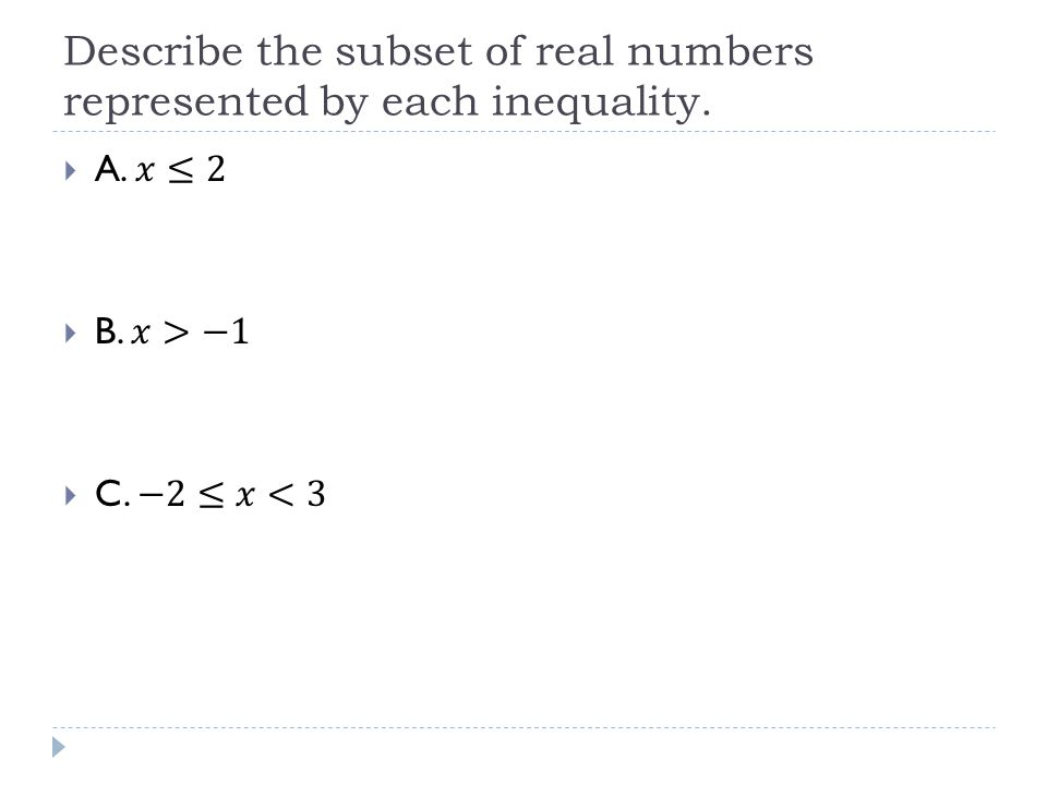Describe the subset of real numbers represented by each inequality.