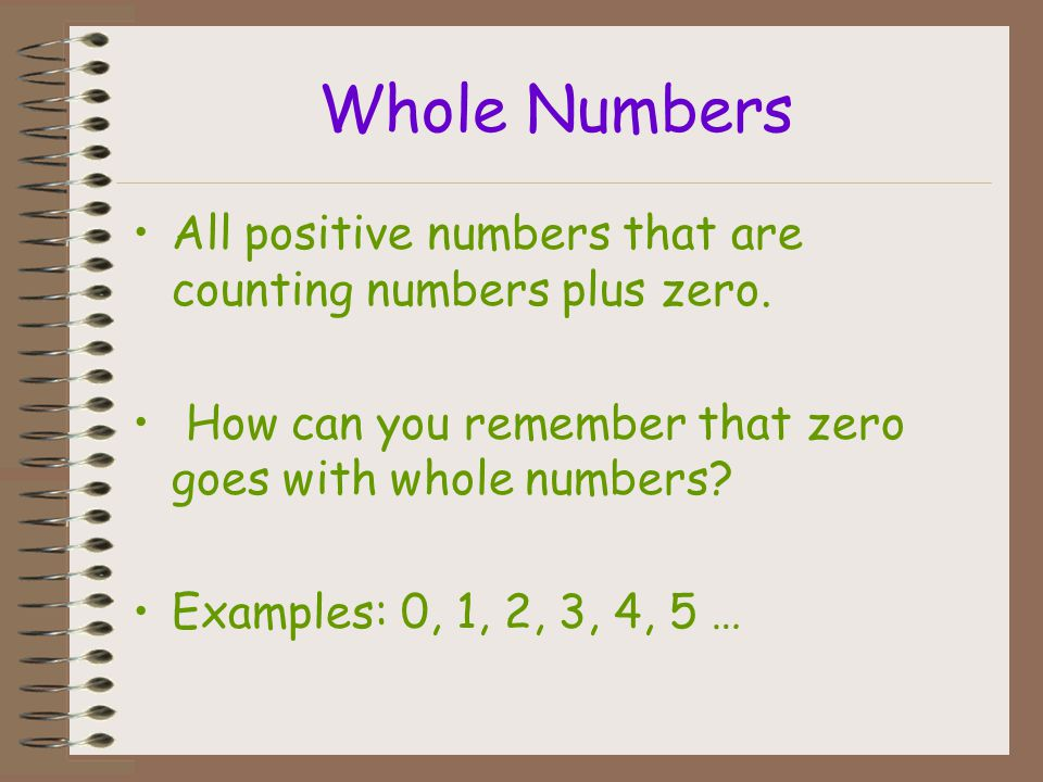 Whole Numbers All positive numbers that are counting numbers plus zero. How can you remember that zero goes with whole numbers