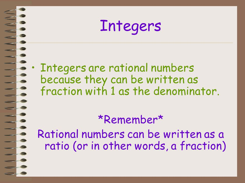 Integers Integers are rational numbers because they can be written as fraction with 1 as the denominator.