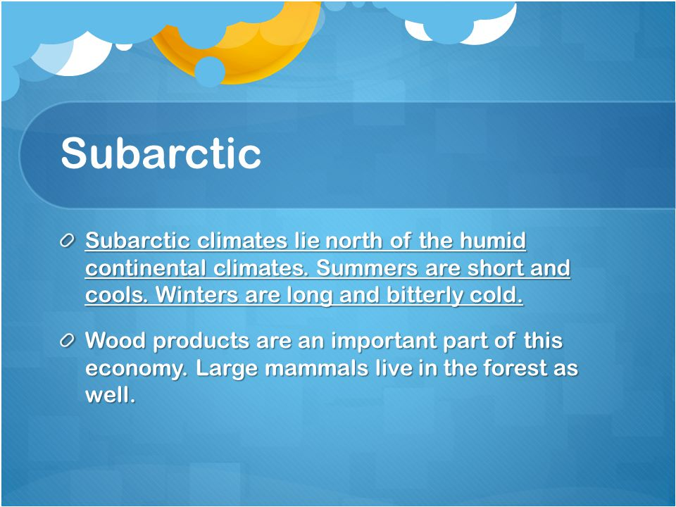 Subarctic Subarctic climates lie north of the humid continental climates. Summers are short and cools. Winters are long and bitterly cold.