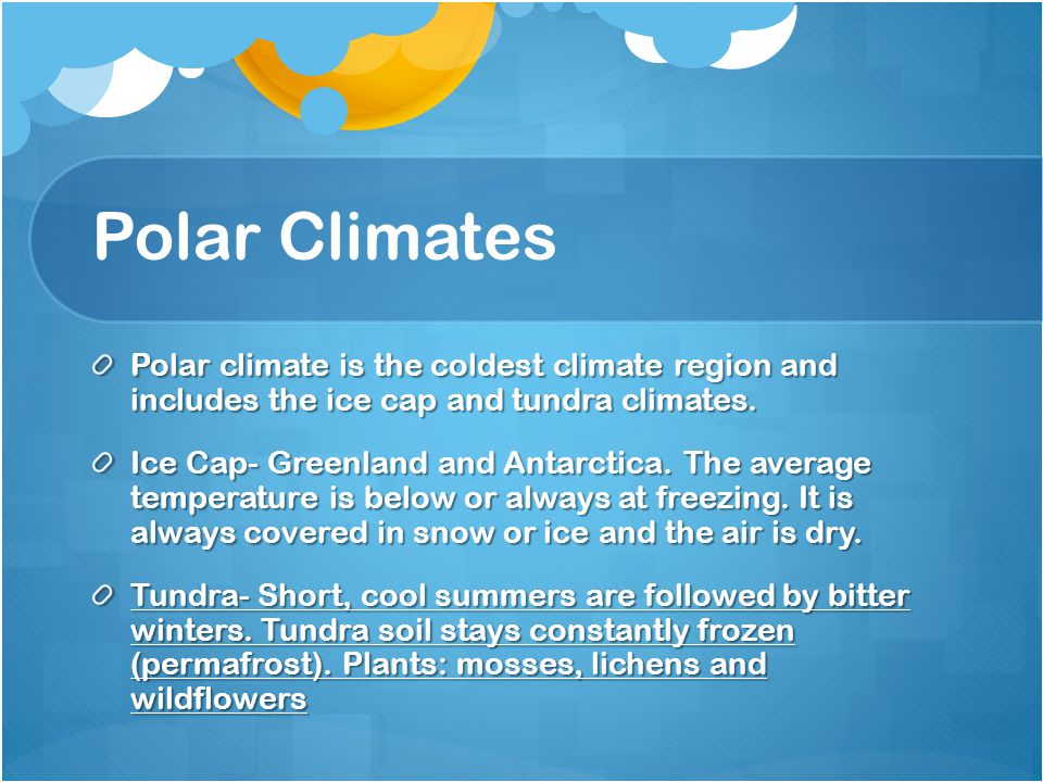 Polar Climates Polar climate is the coldest climate region and includes the ice cap and tundra climates.