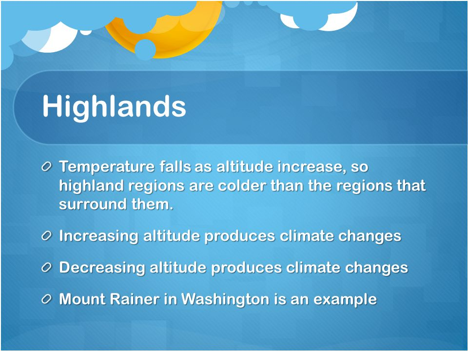Highlands Temperature falls as altitude increase, so highland regions are colder than the regions that surround them.