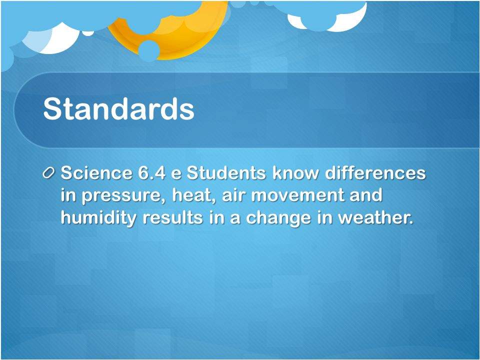 Standards Science 6.4 e Students know differences in pressure, heat, air movement and humidity results in a change in weather.