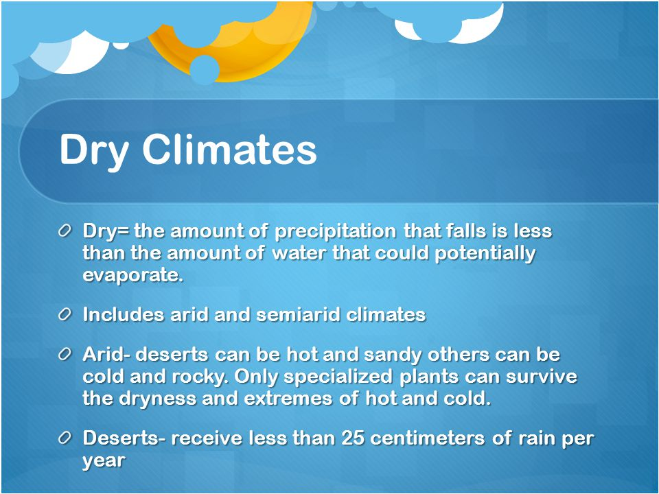 Dry Climates Dry= the amount of precipitation that falls is less than the amount of water that could potentially evaporate.