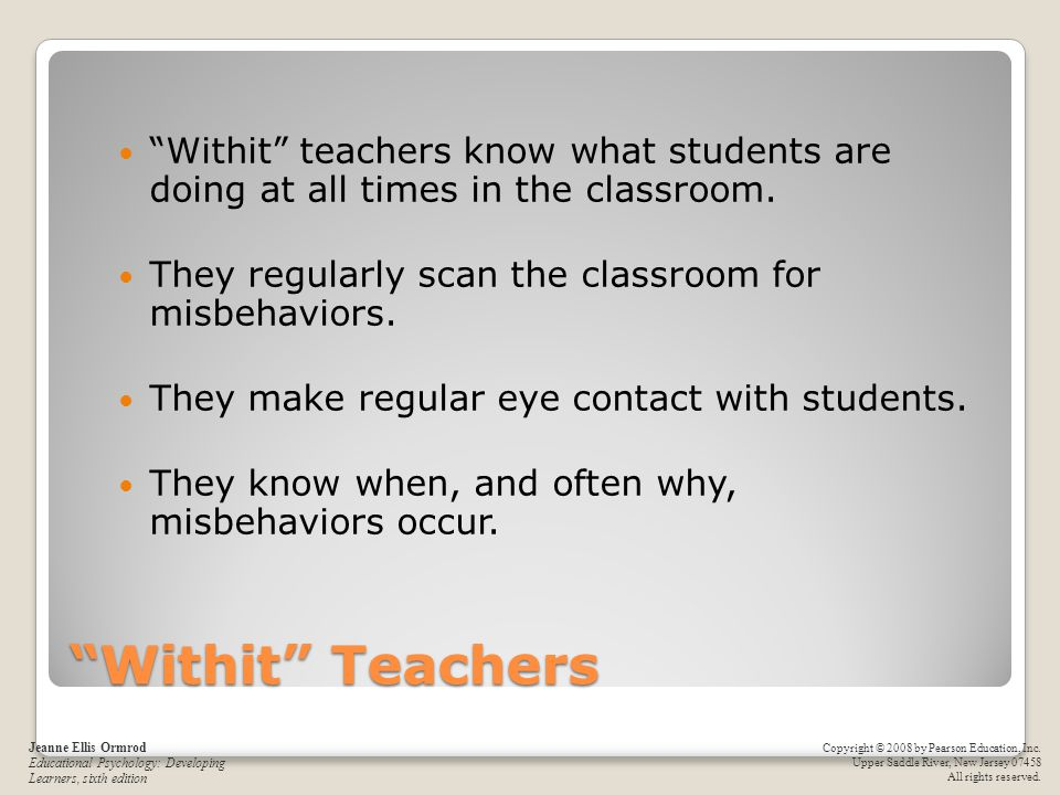 Withit teachers know what students are doing at all times in the classroom.