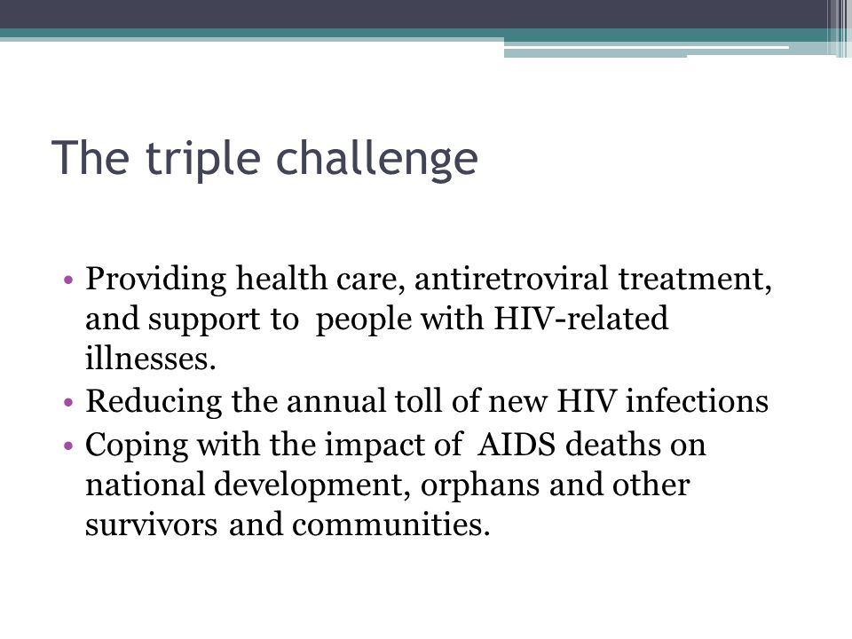 The triple challenge Providing health care, antiretroviral treatment, and support to people with HIV-related illnesses.