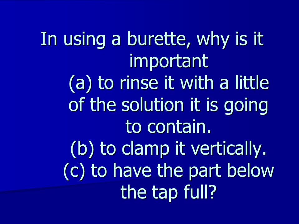 In using a burette, why is it important (a) to rinse it with a little of the solution it is going to contain.