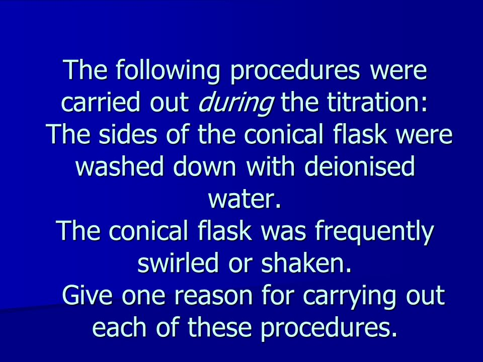 The following procedures were carried out during the titration: The sides of the conical flask were washed down with deionised water.