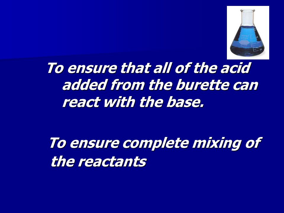 To ensure that all of the acid added from the burette can react with the base.