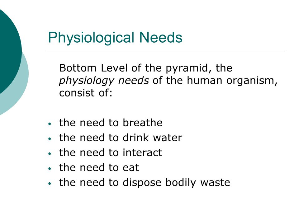 Physiological Needs Bottom Level of the pyramid, the physiology needs of the human organism, consist of:
