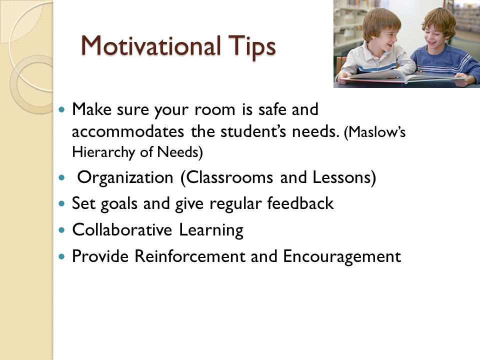Motivational Tips Make sure your room is safe and accommodates the student's needs. (Maslow's Hierarchy of Needs)