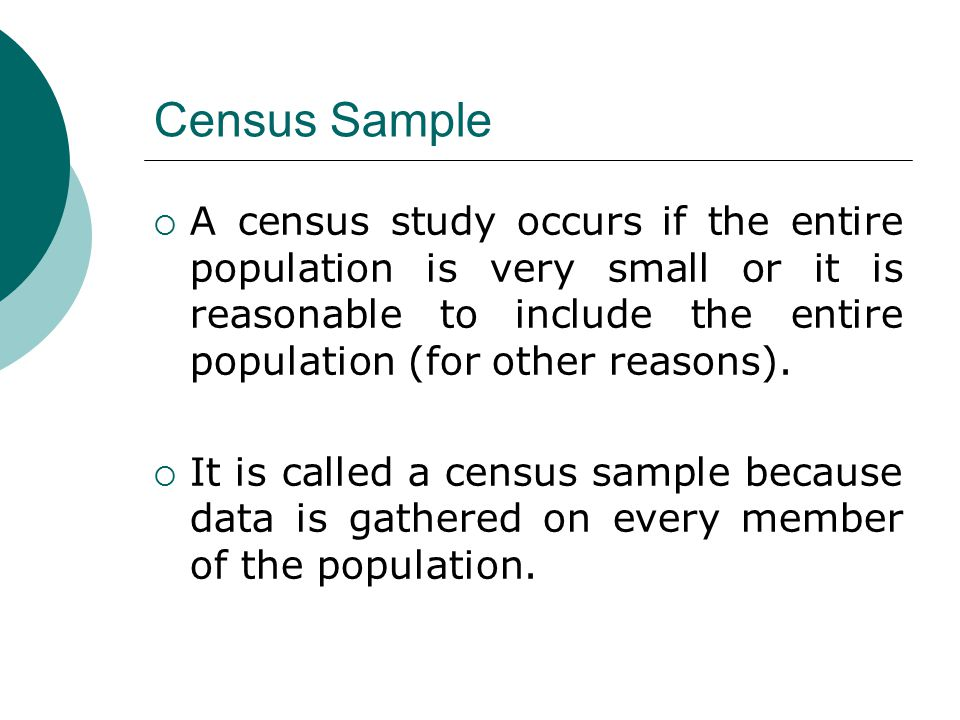 Census Sample A census study occurs if the entire population is very small or it is reasonable to include the entire population (for other reasons).