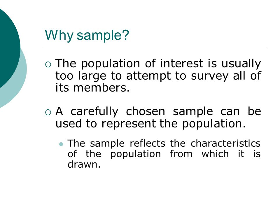 Why sample The population of interest is usually too large to attempt to survey all of its members.
