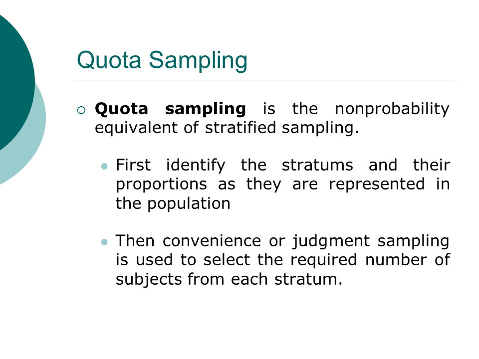 Quota Sampling Quota sampling is the nonprobability equivalent of stratified sampling.