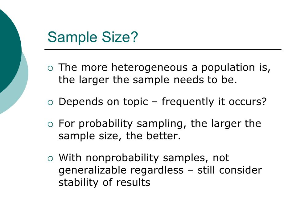 Sample Size The more heterogeneous a population is, the larger the sample needs to be. Depends on topic – frequently it occurs