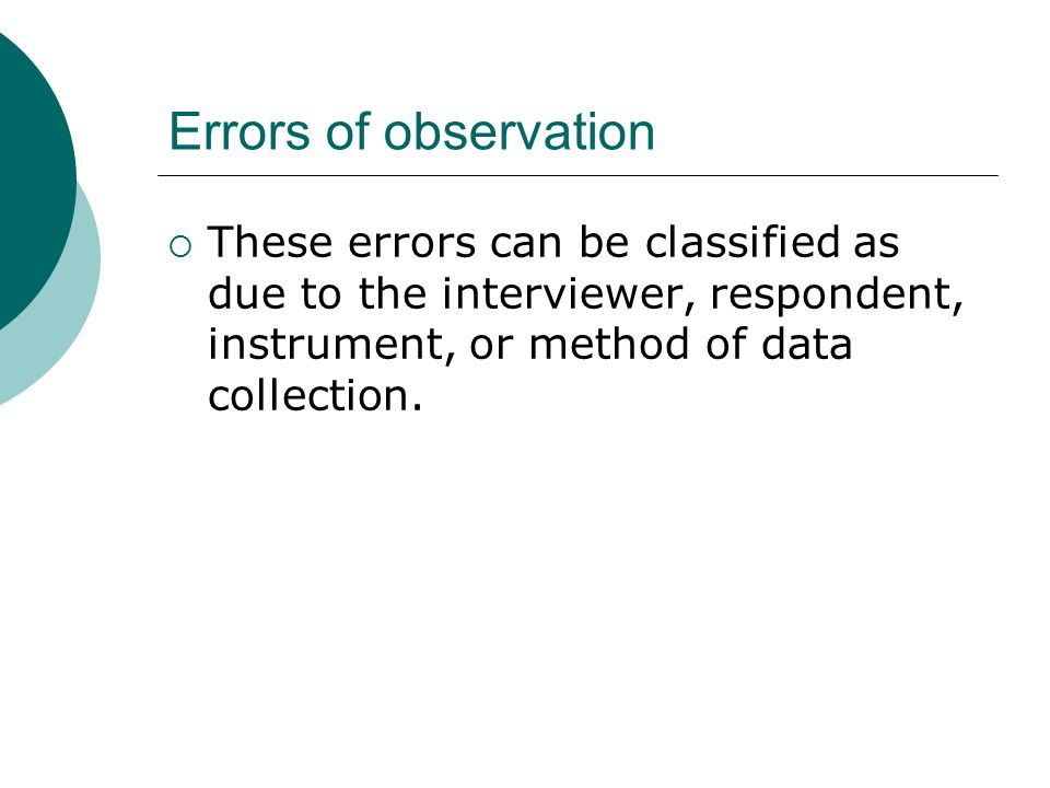 Errors of observation These errors can be classified as due to the interviewer, respondent, instrument, or method of data collection.