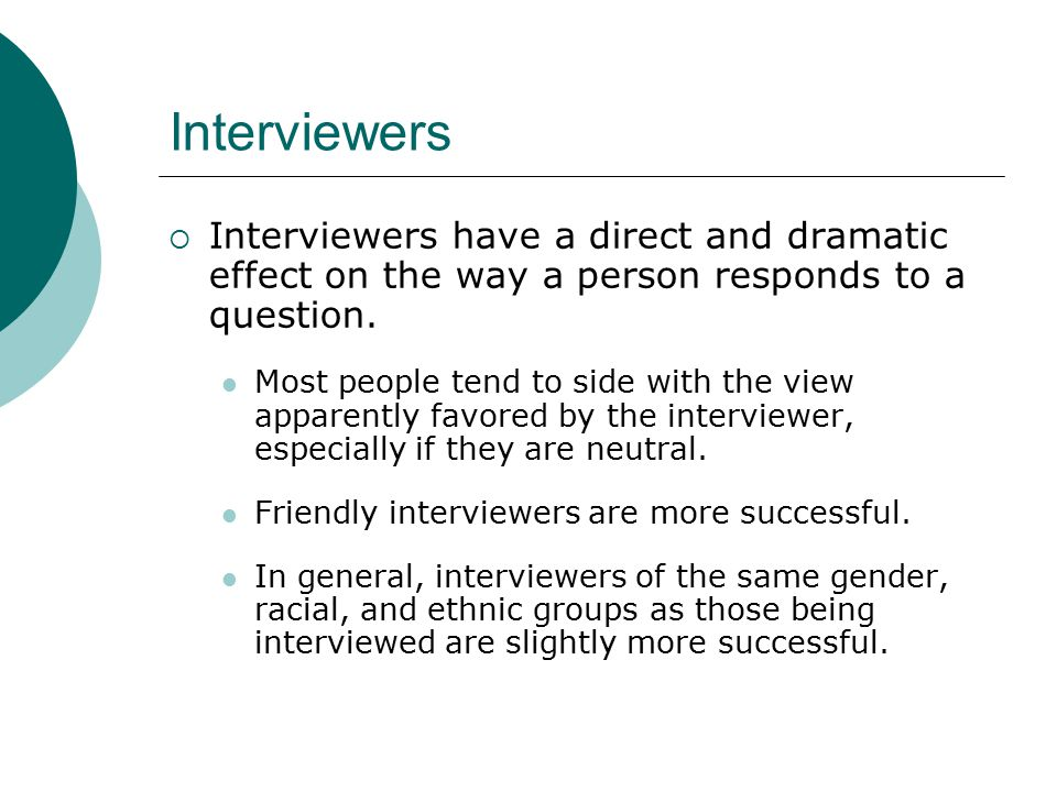 Interviewers Interviewers have a direct and dramatic effect on the way a person responds to a question.