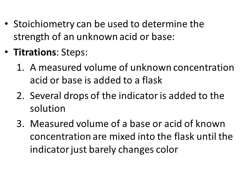 Stoichiometry can be used to determine the strength of an unknown acid or base: