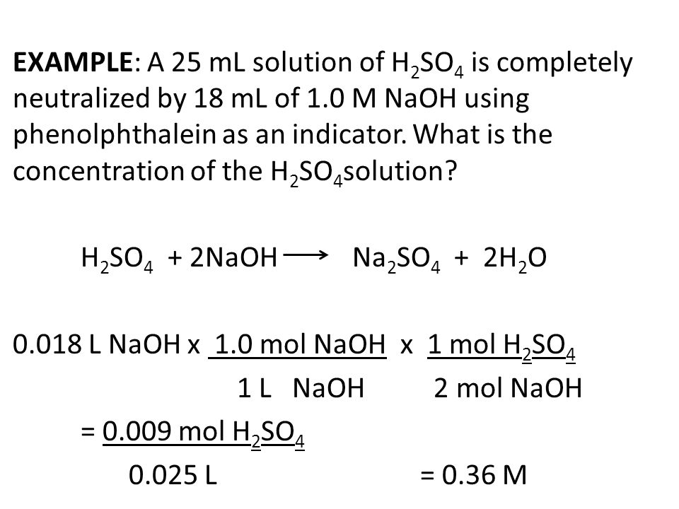EXAMPLE: A 25 mL solution of H2SO4 is completely neutralized by 18 mL of 1.0 M NaOH using phenolphthalein as an indicator.