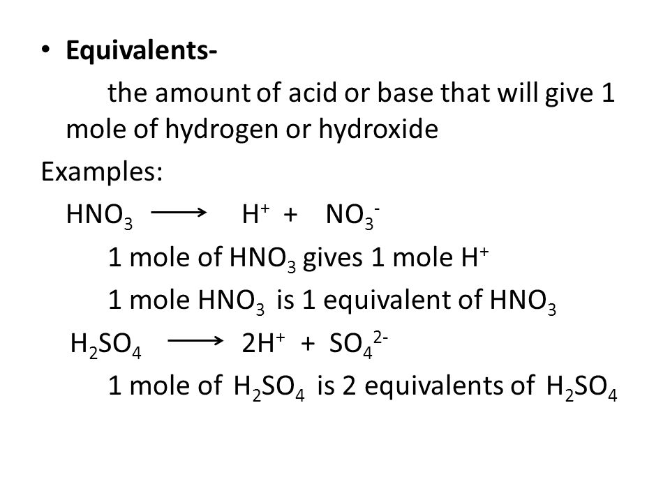 Equivalents- the amount of acid or base that will give 1 mole of hydrogen or hydroxide. Examples: HNO3 H+ + NO3-