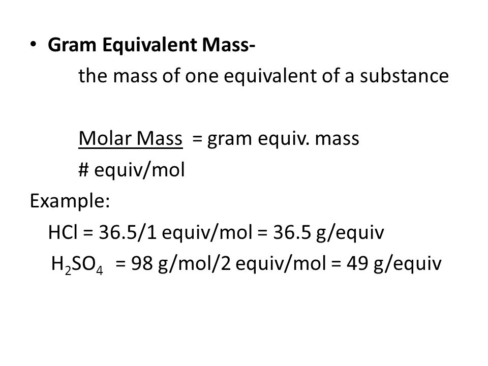 Gram Equivalent Mass- the mass of one equivalent of a substance. Molar Mass = gram equiv. mass. # equiv/mol.