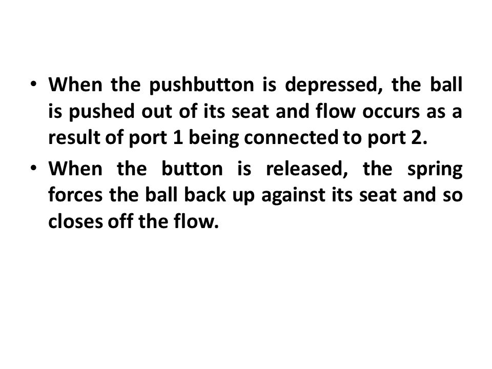 When the pushbutton is depressed, the ball is pushed out of its seat and flow occurs as a result of port 1 being connected to port 2.