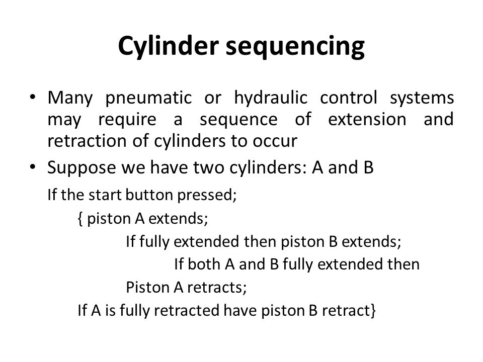 Cylinder sequencing Many pneumatic or hydraulic control systems may require a sequence of extension and retraction of cylinders to occur.