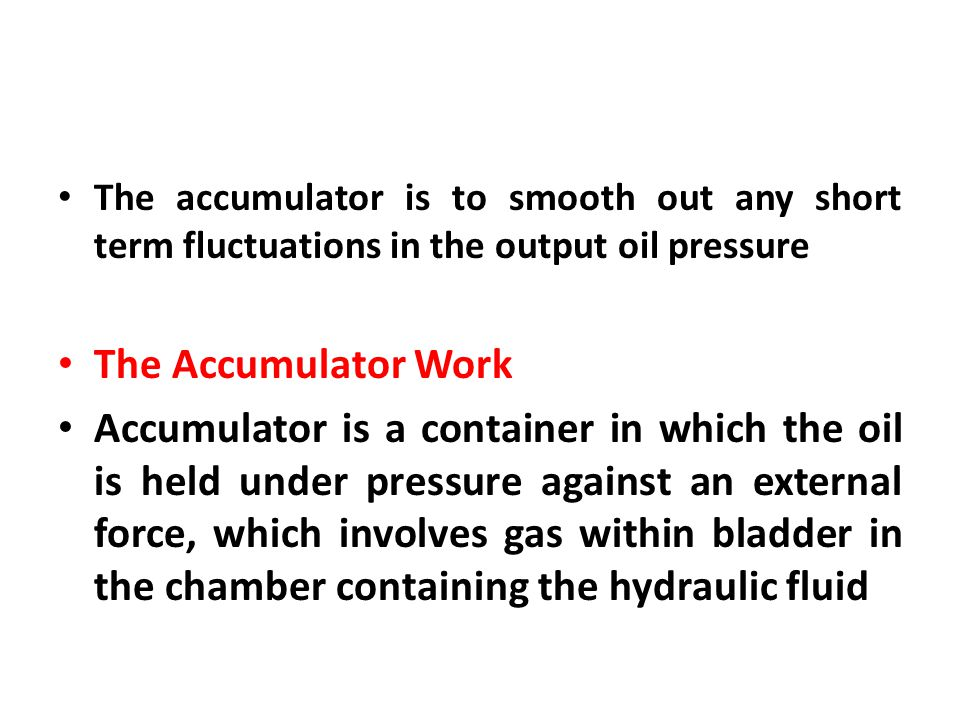 The accumulator is to smooth out any short term fluctuations in the output oil pressure