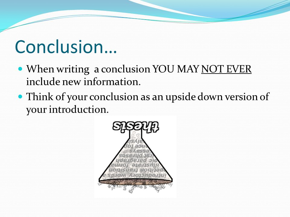 Conclusion… When writing a conclusion YOU MAY NOT EVER include new information.