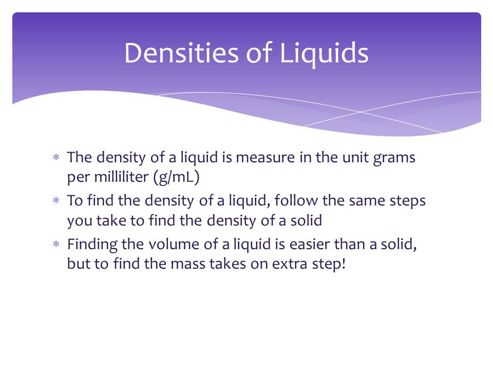 Densities of Liquids The density of a liquid is measure in the unit grams per milliliter (g/mL)
