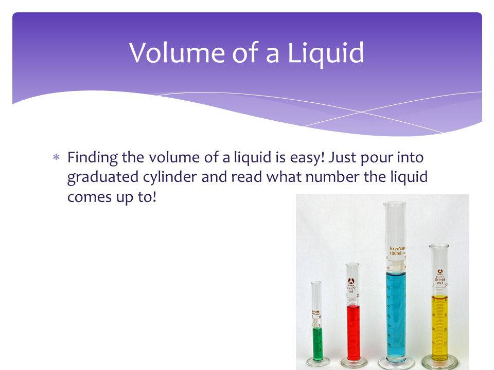 Volume of a Liquid Finding the volume of a liquid is easy.