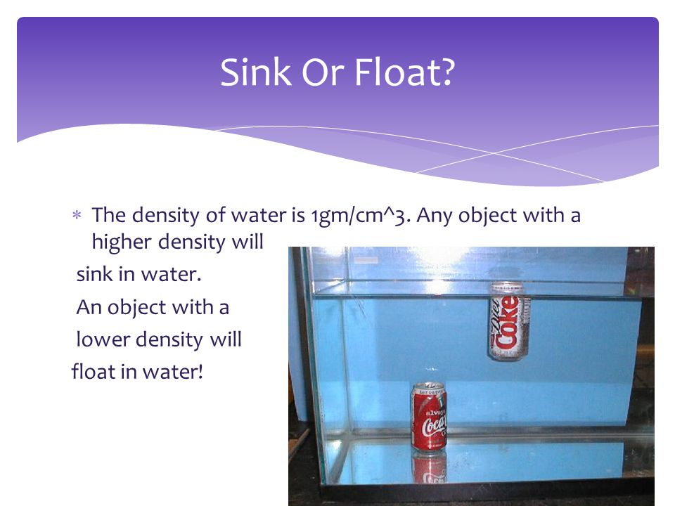 Sink Or Float The density of water is 1gm/cm^3. Any object with a higher density will. sink in water.