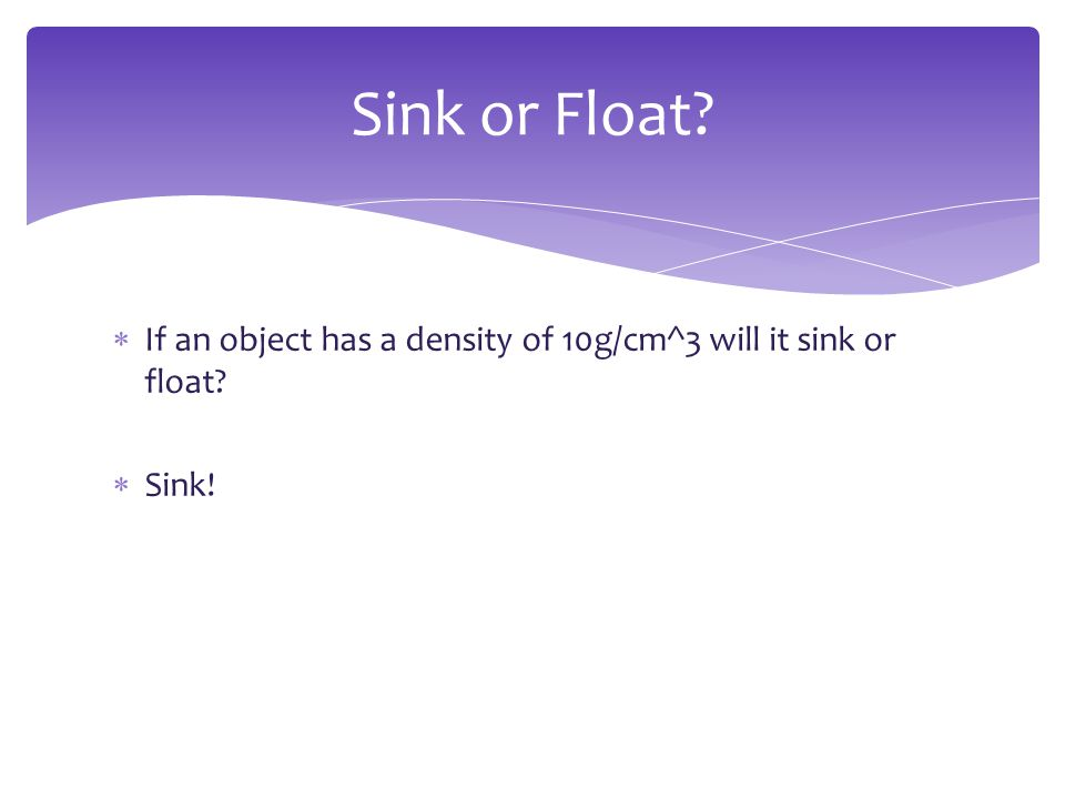 Sink or Float If an object has a density of 10g/cm^3 will it sink or float Sink!