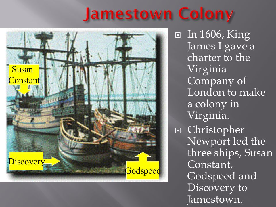 Jamestown Colony In 1606, King James I gave a charter to the Virginia Company of London to make a colony in Virginia.