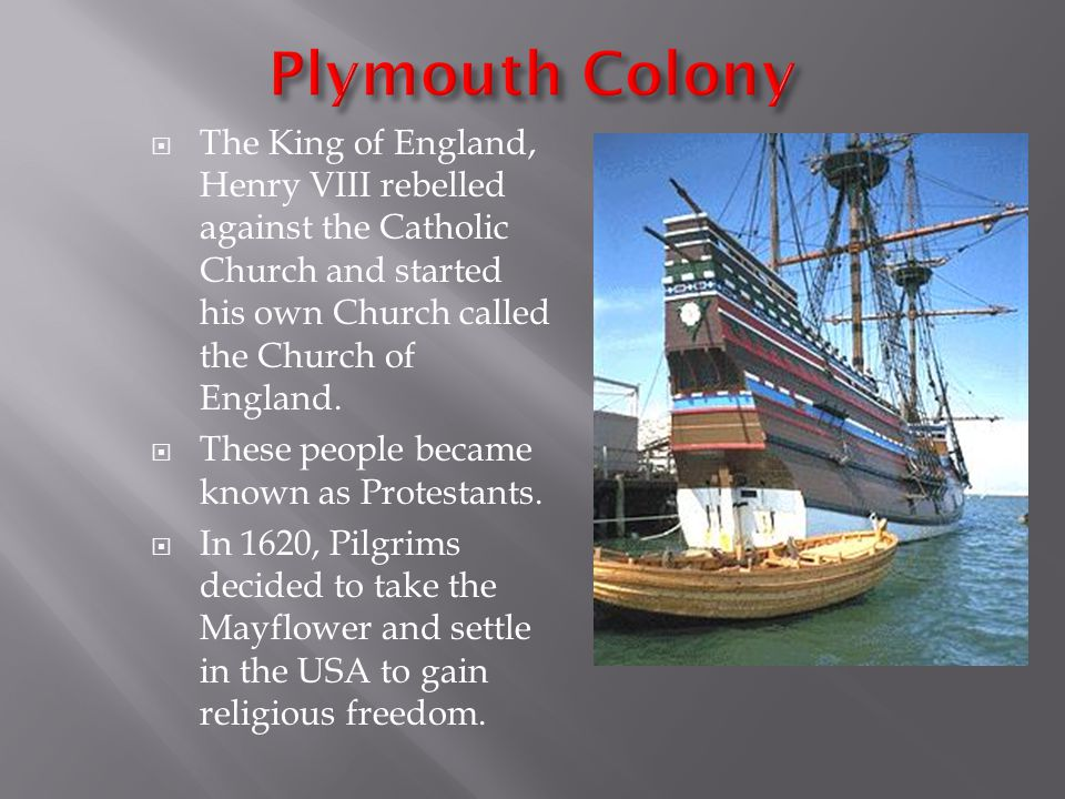 Plymouth Colony The King of England, Henry VIII rebelled against the Catholic Church and started his own Church called the Church of England.