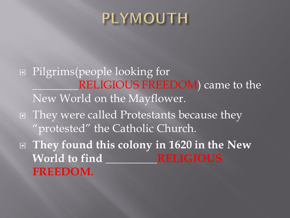 PLYMOUTH Pilgrims(people looking for ________RELIGIOUS FREEDOM) came to the New World on the Mayflower.