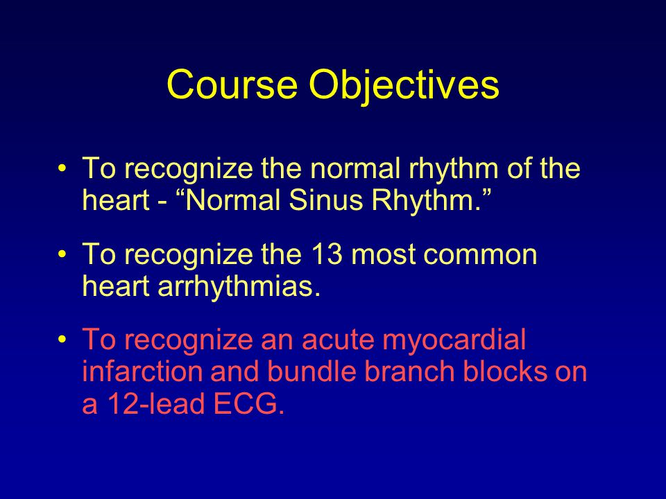 Course Objectives To recognize the normal rhythm of the heart - Normal Sinus Rhythm. To recognize the 13 most common heart arrhythmias.