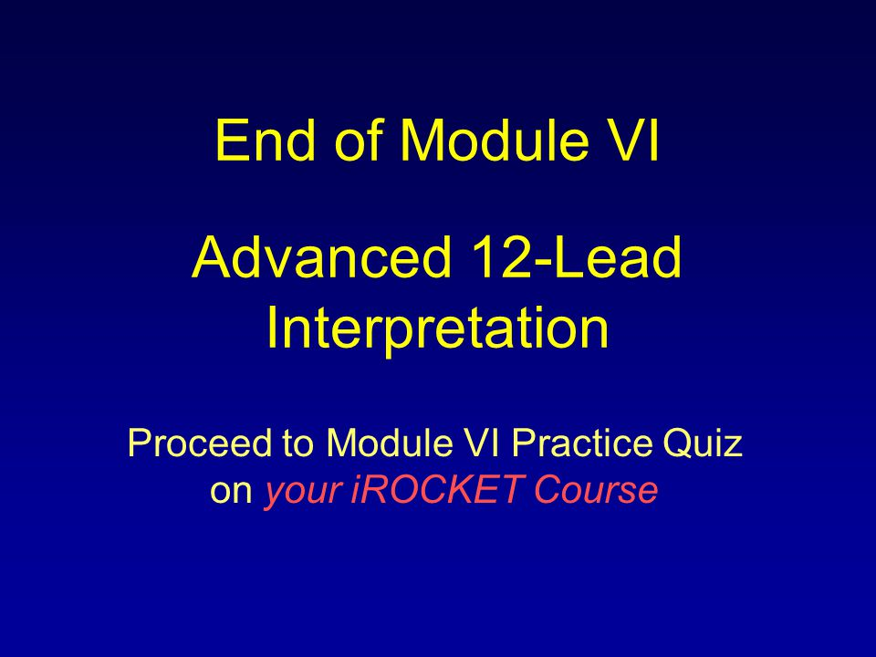 End of Module VI Advanced 12-Lead Interpretation