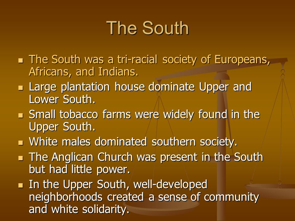 The South The South was a tri-racial society of Europeans, Africans, and Indians. Large plantation house dominate Upper and Lower South.