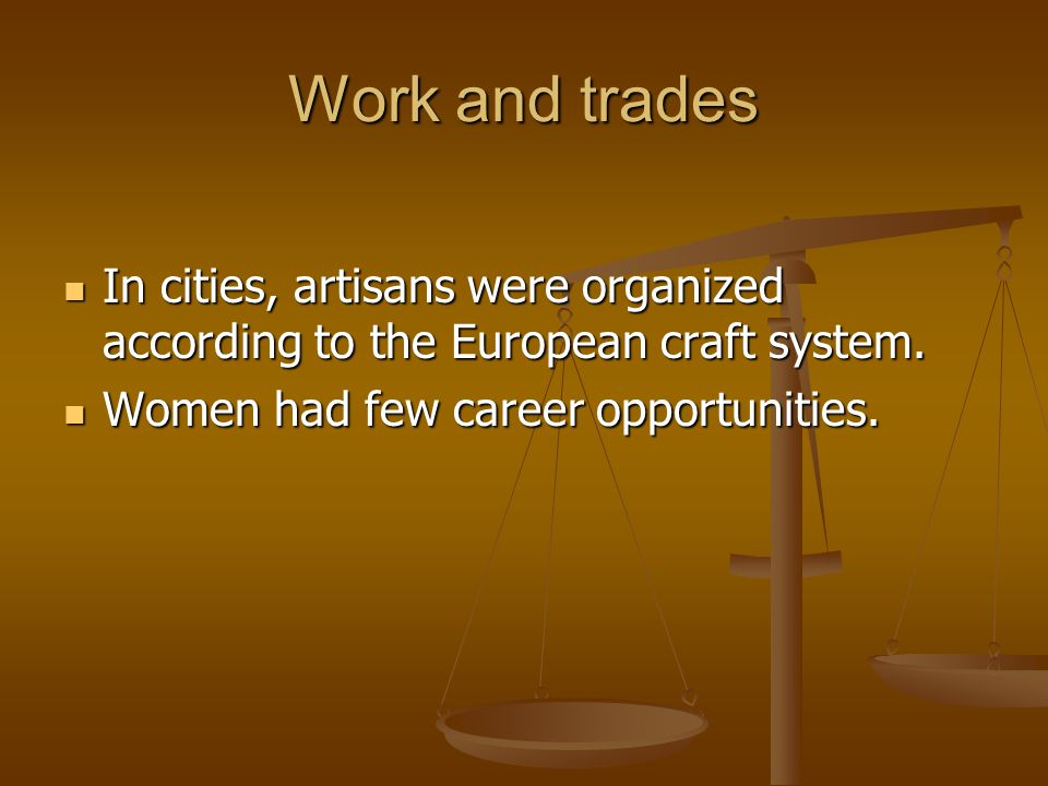 Work and trades In cities, artisans were organized according to the European craft system. Women had few career opportunities.