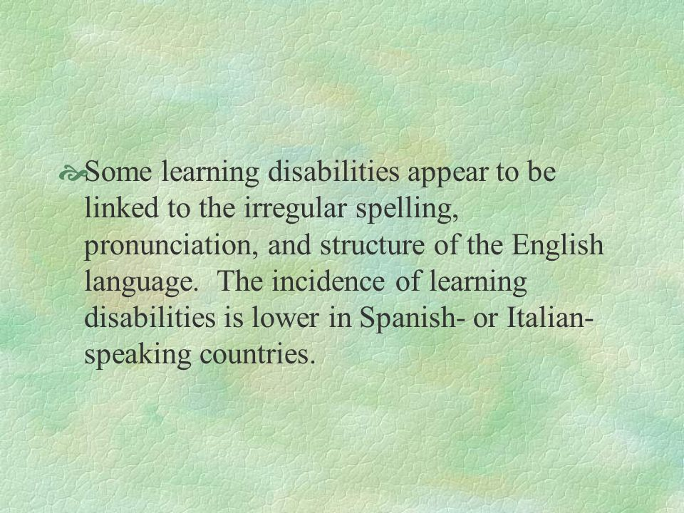 Some learning disabilities appear to be linked to the irregular spelling, pronunciation, and structure of the English language.