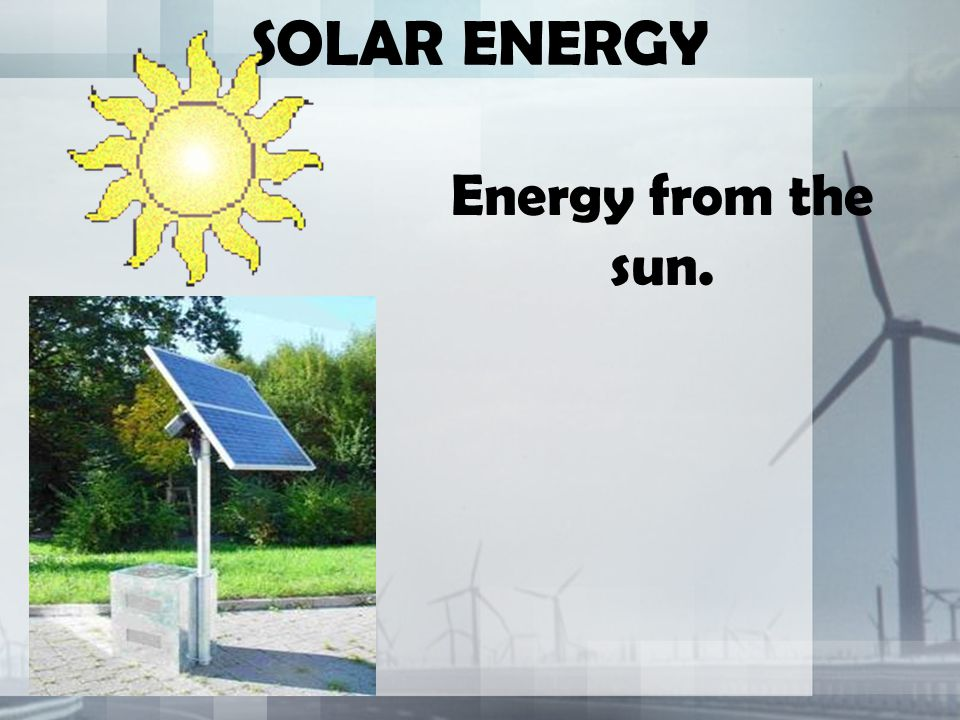 SOLAR ENERGY Energy from the sun.