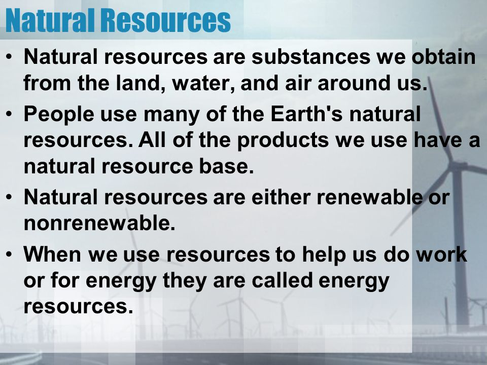 Natural Resources Natural resources are substances we obtain from the land, water, and air around us.