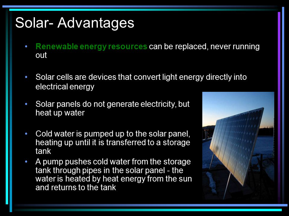 Solar- Advantages Renewable energy resources can be replaced, never running out.