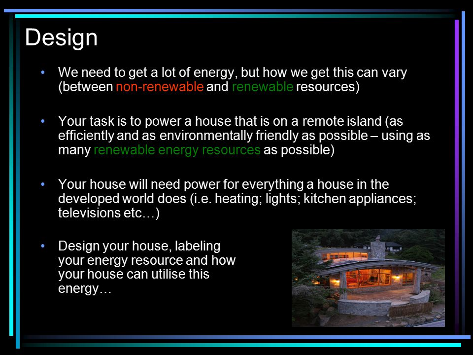 Design We need to get a lot of energy, but how we get this can vary (between non-renewable and renewable resources)