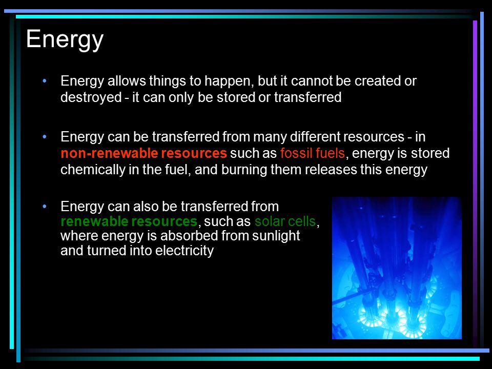 Energy Energy allows things to happen, but it cannot be created or destroyed - it can only be stored or transferred.