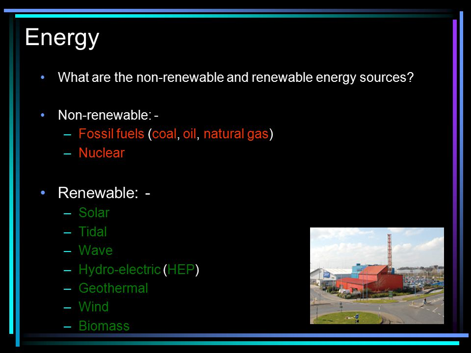 Energy What are the non-renewable and renewable energy sources Non-renewable: - Fossil fuels (coal, oil, natural gas)