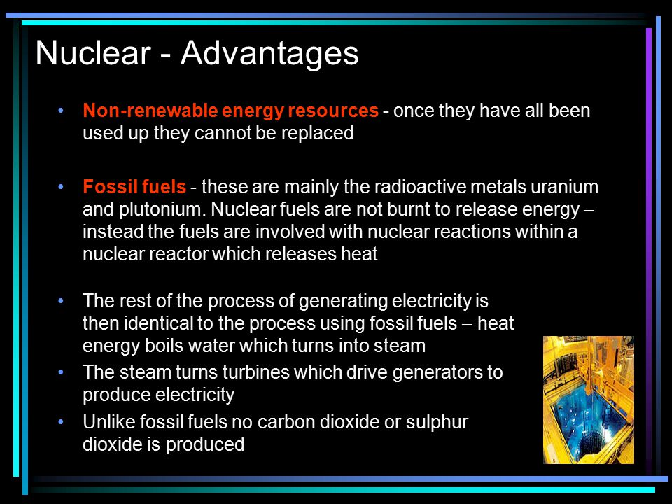 Nuclear - Advantages Non-renewable energy resources - once they have all been used up they cannot be replaced.