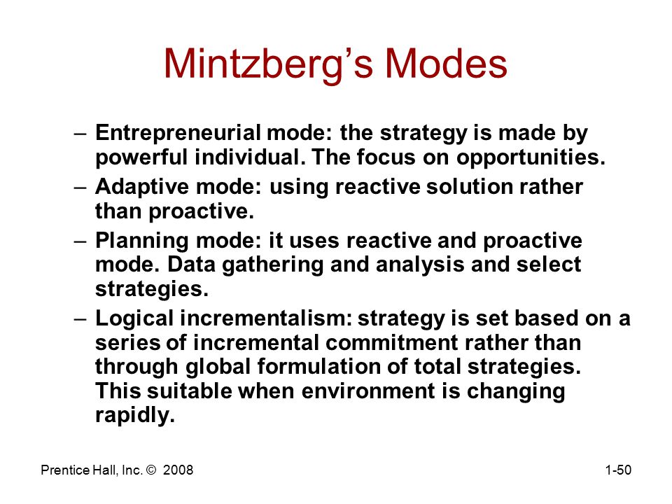 Mintzberg's Modes Entrepreneurial mode: the strategy is made by powerful individual. The focus on opportunities.
