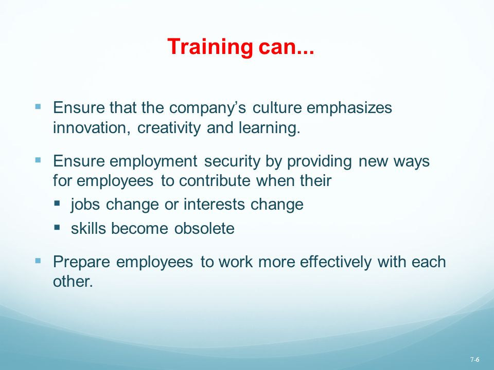 Training can... Ensure that the company's culture emphasizes innovation, creativity and learning.